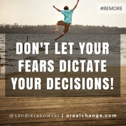 Don't let your fears dictate yr decisions!